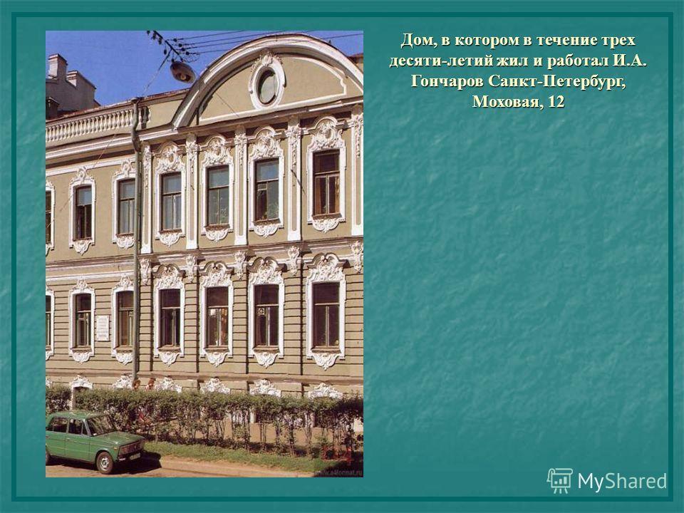 Дом, в котором в течение трех десяти-летий жил и работал И.А. Гончаров Санкт-Петербург, Моховая, 12