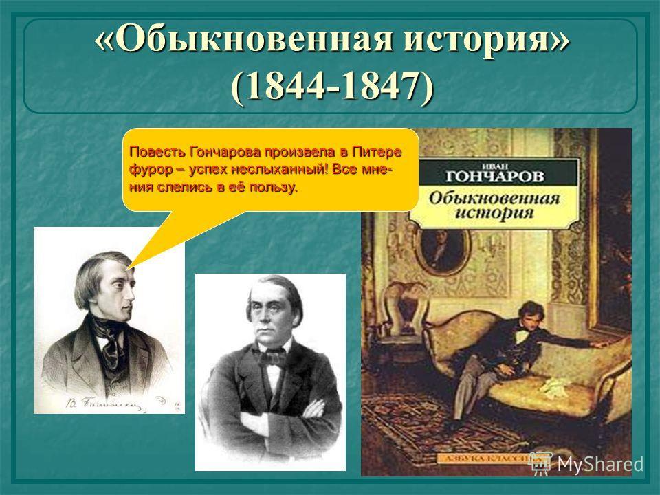«Обыкновенная история» (1844-1847) Повесть Гончарова произвела в Питере фурор – успех неслыханный! Все мне- ния слелись в её пользу.