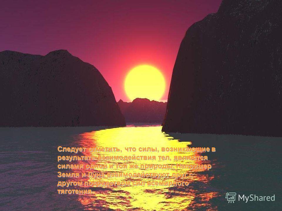 Следует отметить, что силы, возникающие в результате взаимодействия тел, являются силами одной и той же природы. Например Земля и Луна взаимодействуют друг с другом посредством сил всемирного тяготения.