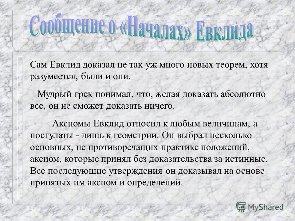 Сам Евклид доказал не так уж много новых теорем, хотя разумеется, были и они. Мудрый грек понимал, что, желая доказать абсолютно все, он не сможет доказать ничего. Аксиомы Евклид относил к любым величинам, а постулаты - лишь к геометрии. Он выбрал не