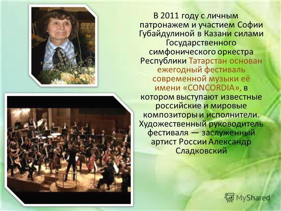 В 2011 году с личным патронажем и участием Софии Губайдулиной в Казани силами Государственного симфонического оркестра Республики Татарстан основан ежегодный фестиваль современной музыки её имени «CONCORDIA», в котором выступают известные российские