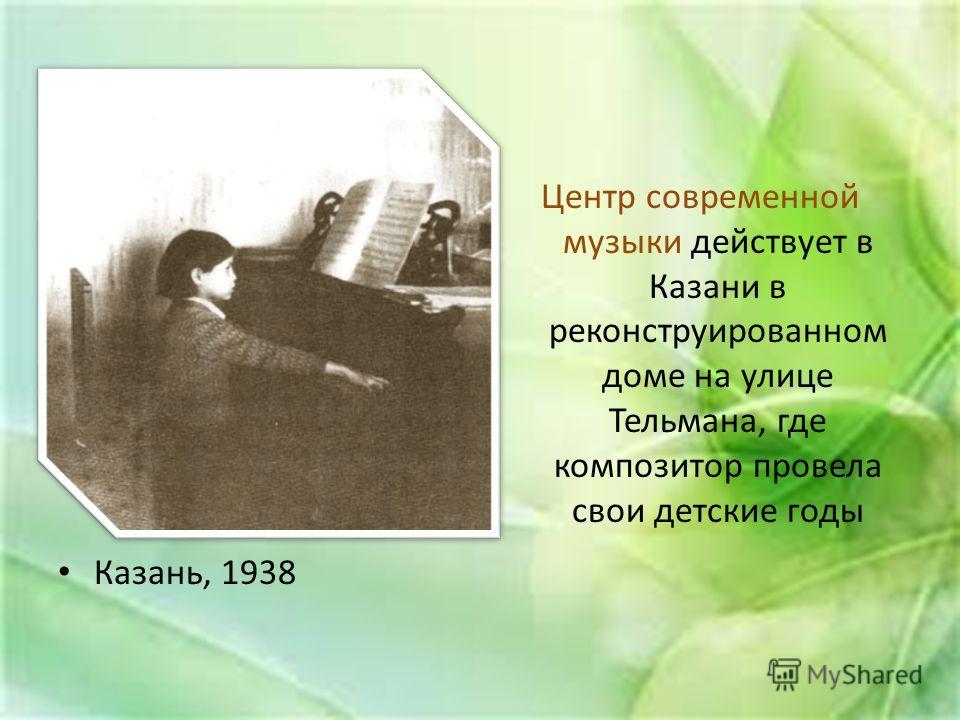 Казань, 1938 Центр современной музыки действует в Казани в реконструированном доме на улице Тельмана, где композитор провела свои детские годы
