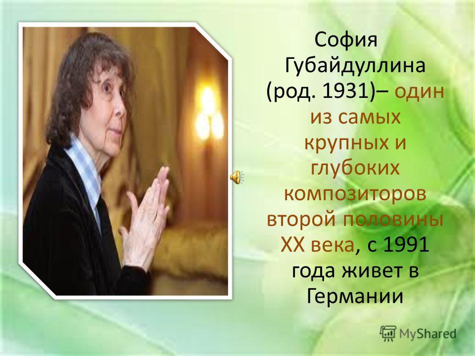 София Губайдуллина (род. 1931)– один из самых крупных и глубоких композиторов второй половины ХХ века, с 1991 года живет в Германии