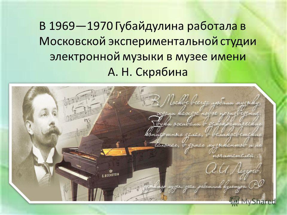 В 19691970 Губайдулина работала в Московской экспериментальной студии электронной музыки в музее имени А. Н. Скрябина