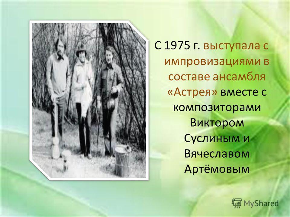 С 1975 г. выступала с импровизациями в составе ансамбля «Астрея» вместе с композиторами Виктором Суслиным и Вячеславом Артёмовым