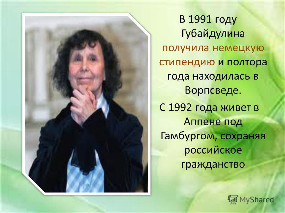 В 1991 году Губайдулина получила немецкую стипендию и полтора года находилась в Ворпсведе. С 1992 года живет в Аппене под Гамбургом, сохраняя российское гражданство