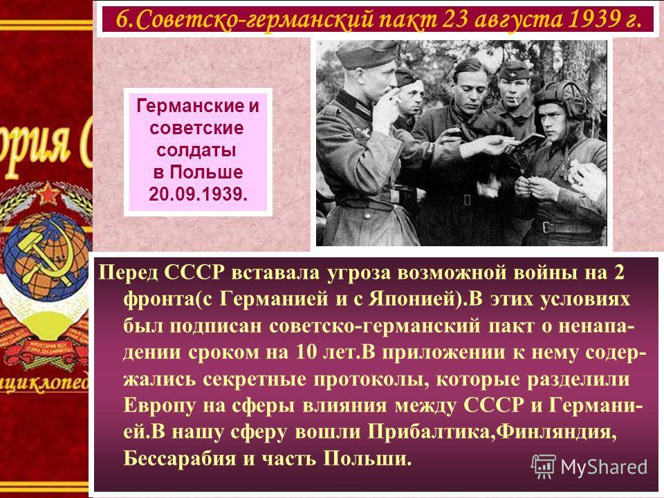 6.Советско-германский пакт 23 августа 1939 г. Германские и советские солдаты в Польше 20.09.1939. Перед СССР вставала угроза возможной войны на 2 фронта(с Германией и с Японией).В этих условиях был подписан советско-германский пакт о ненапа- дении ср