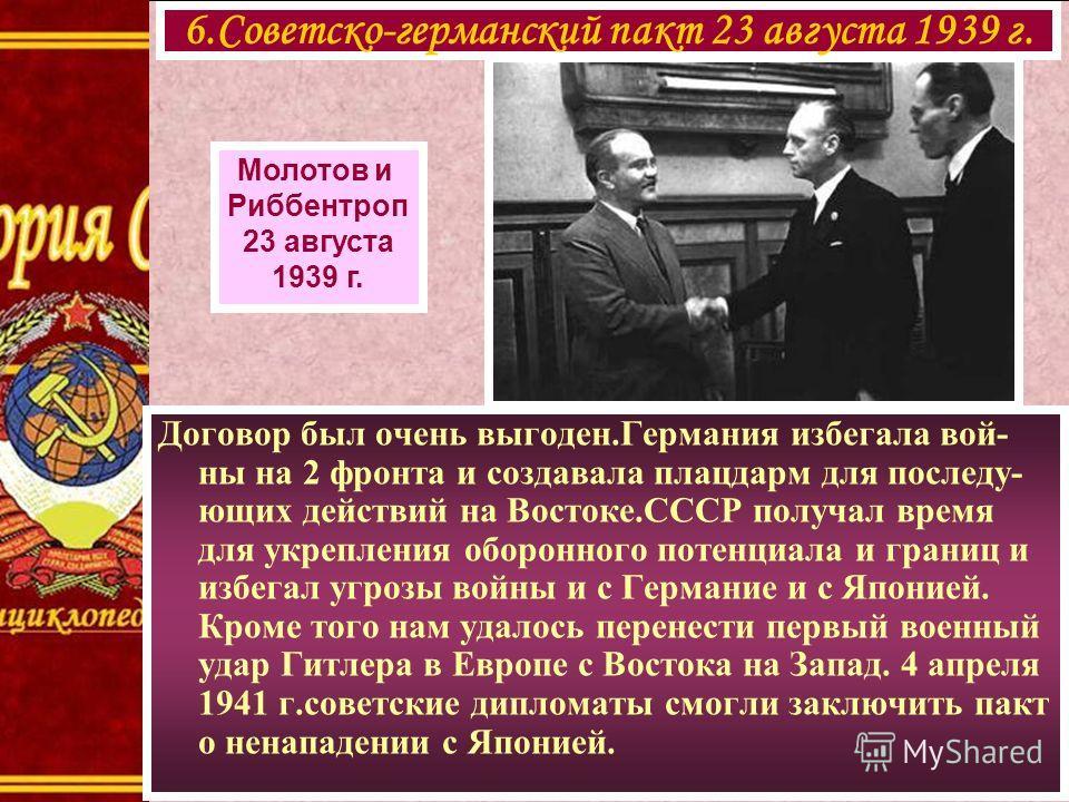 6.Советско-германский пакт 23 августа 1939 г. Молотов и Риббентроп 23 августа 1939 г. Договор был очень выгоден.Германия избегала вой- ны на 2 фронта и создавала плацдарм для последу- ющих действий на Востоке.СССР получал время для укрепления оборонн