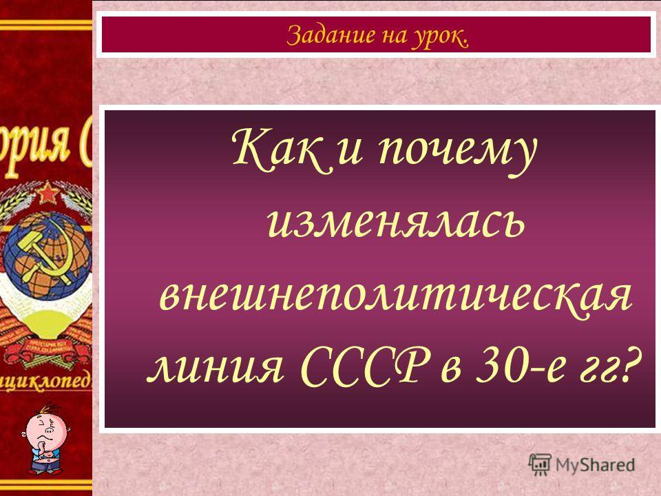 Как и почему изменялась внешнеполитическая линия СССР в 30-е гг? Задание на урок.