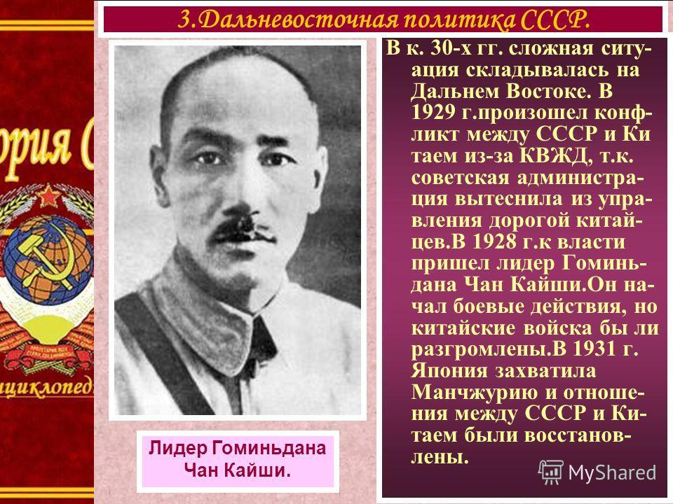 В к. 30-х гг. сложная ситу- ация складывалась на Дальнем Востоке. В 1929 г.произошел конф- ликт между СССР и Ки таем из-за КВЖД, т.к. советская администра- ция вытеснила из упра- вления дорогой китай- цев.В 1928 г.к власти пришел лидер Гоминь- дана Ч