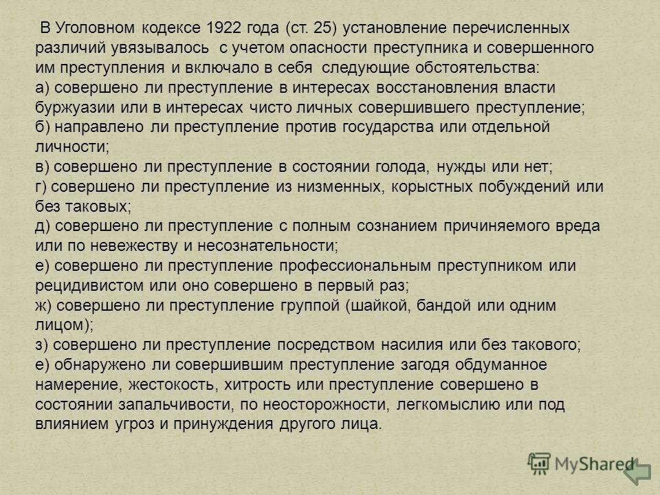 В Уголовном кодексе 1922 года (ст. 25) установление перечисленных различий увязывалось с учетом опасности преступника и совершенного им преступления и включало в себя следующие обстоятельства: а) совершено ли преступление в интересах восстановления в