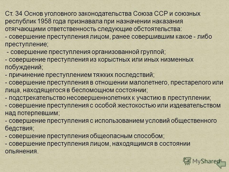 Ст. 34 Основ уголовного законодательства Союза ССР и союзных республик 1958 года признавала при назначении наказания отягчающими ответственность следующие обстоятельства: - совершение преступления лицом, ранее совершившим какое - либо преступление; -