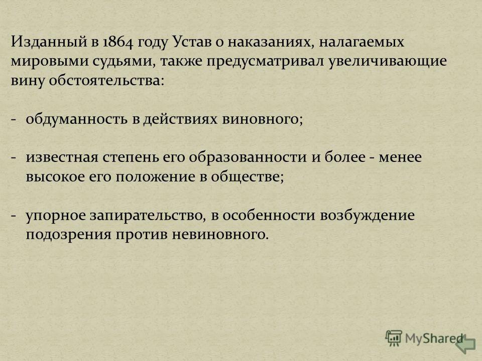 Изданный в 1864 году Устав о наказаниях, налагаемых мировыми судьями, также предусматривал увеличивающие вину обстоятельства: -обдуманность в действиях виновного; -известная степень его образованности и более - менее высокое его положение в обществе;