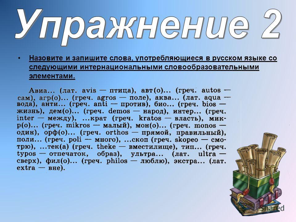 Назовите и запишите слова, употребляющиеся в русском языке со следующими интернациональными словообразовательными элементами.