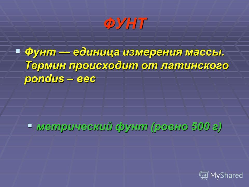 ФУНТ Фунт единица измерения массы. Термин происходит от латинского pondus – вес Фунт единица измерения массы. Термин происходит от латинского pondus – вес метрический фунт (ровно 500 г) метрический фунт (ровно 500 г)