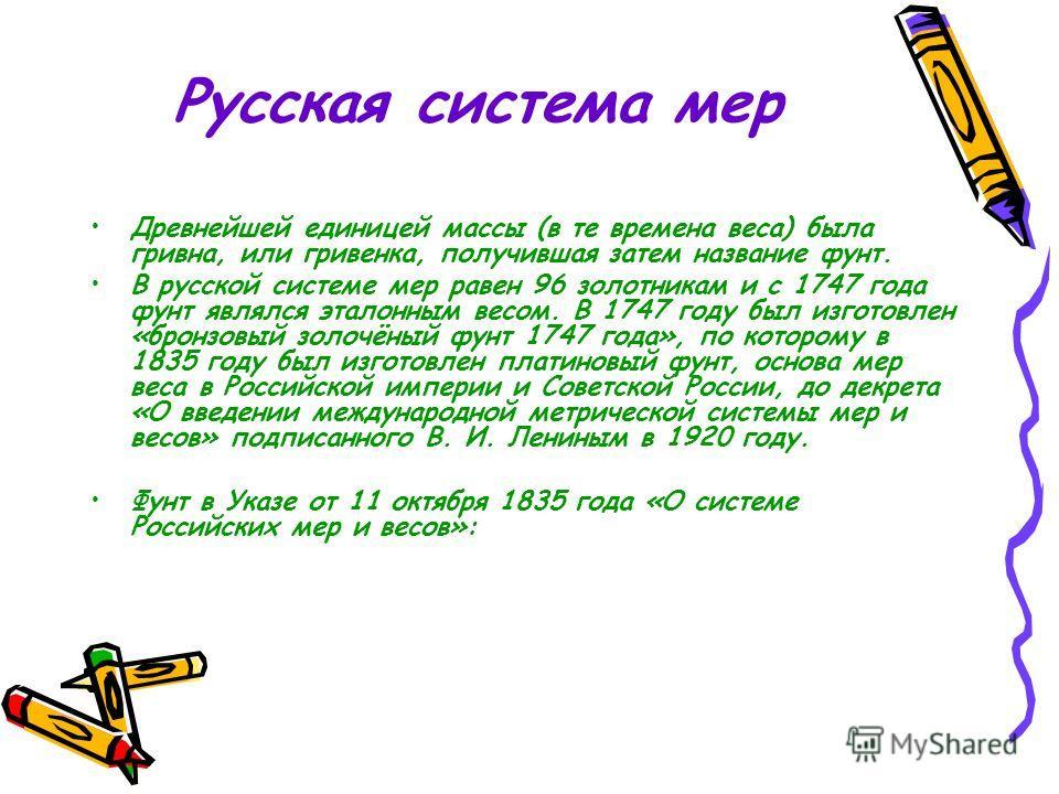 Русская система мер Древнейшей единицей массы (в те времена веса) была гривна, или гривенка, получившая затем название фунт. В русской системе мер равен 96 золотникам и с 1747 года фунт являлся эталонным весом. В 1747 году был изготовлен «бронзовый з