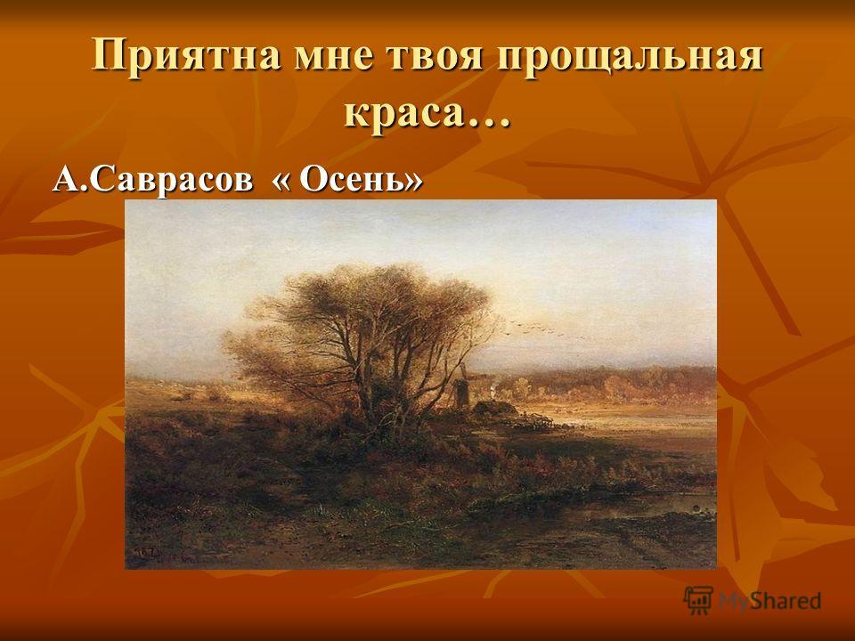 Приятна мне твоя прощальная краса… А.Саврасов « Осень»