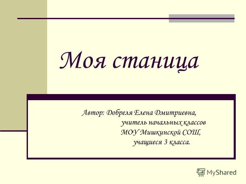 Моя станица Автор: Добреля Елена Дмитриевна, учитель начальных классов МОУ Мишкинской СОШ, учащиеся 3 класса.