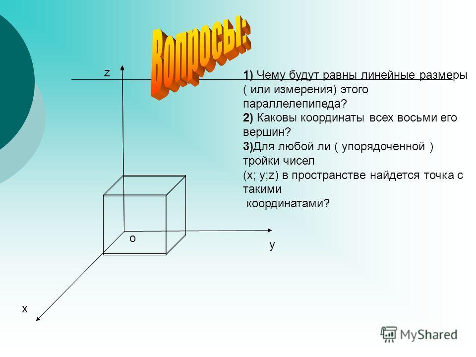 z y x 1) Чему будут равны линейные размеры ( или измерения) этого параллелепипеда? 2) Каковы координаты всех восьми его вершин? 3)Для любой ли ( упорядоченной ) тройки чисел (х; у;z) в пространстве найдется точка с такими координатами? o