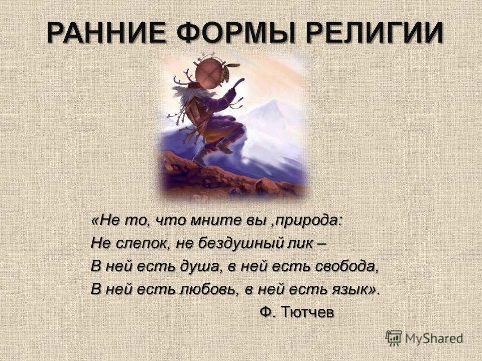 « Не то, что мните вы, природа : Не слепок, не бездушный лик – В ней есть душа, в ней есть свобода, В ней есть любовь, в ней есть язык ». Ф. Тютчев