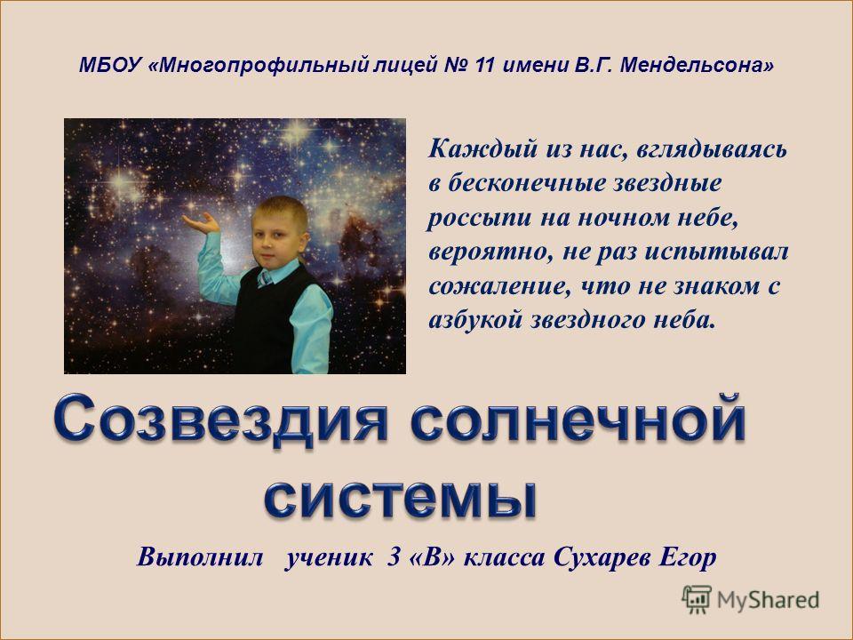 Каждый из нас, вглядываясь в бесконечные звездные россыпи на ночном небе, вероятно, не раз испытывал сожаление, что не знаком с азбукой звездного неба. МБОУ «Многопрофильный лицей 11 имени В.Г. Мендельсона» Выполнил ученик 3 «В» класса Сухарев Егор
