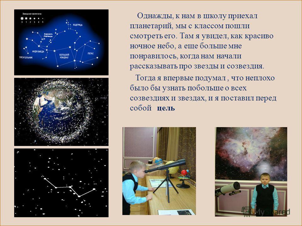 Однажды, к нам в школу приехал планетарий, мы с классом пошли смотреть его. Там я увидел, как красиво ночное небо, а еще больше мне понравилось, когда нам начали рассказывать про звезды и созвездия. Тогда я впервые подумал, что неплохо было бы узнать