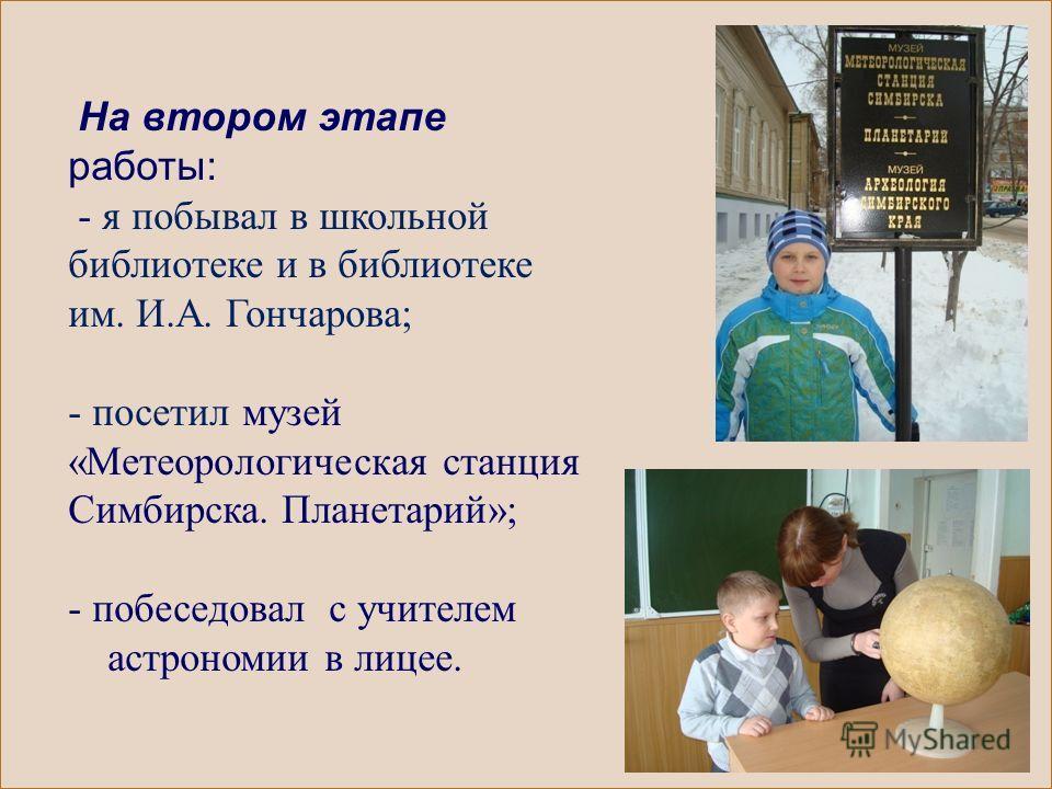 На втором этапе работы: - я побывал в школьной библиотеке и в библиотеке им. И.А. Гончарова; - посетил музей «Метеорологическая станция Симбирска. Планетарий»; - побеседовал с учителем астрономии в лицее.