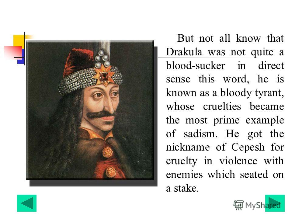But not all know that Drakula was not quite a blood-sucker in direct sense this word, he is known as a bloody tyrant, whose cruelties became the most prime example of sadism. He got the nickname of Cepesh for cruelty in violence with enemies which se