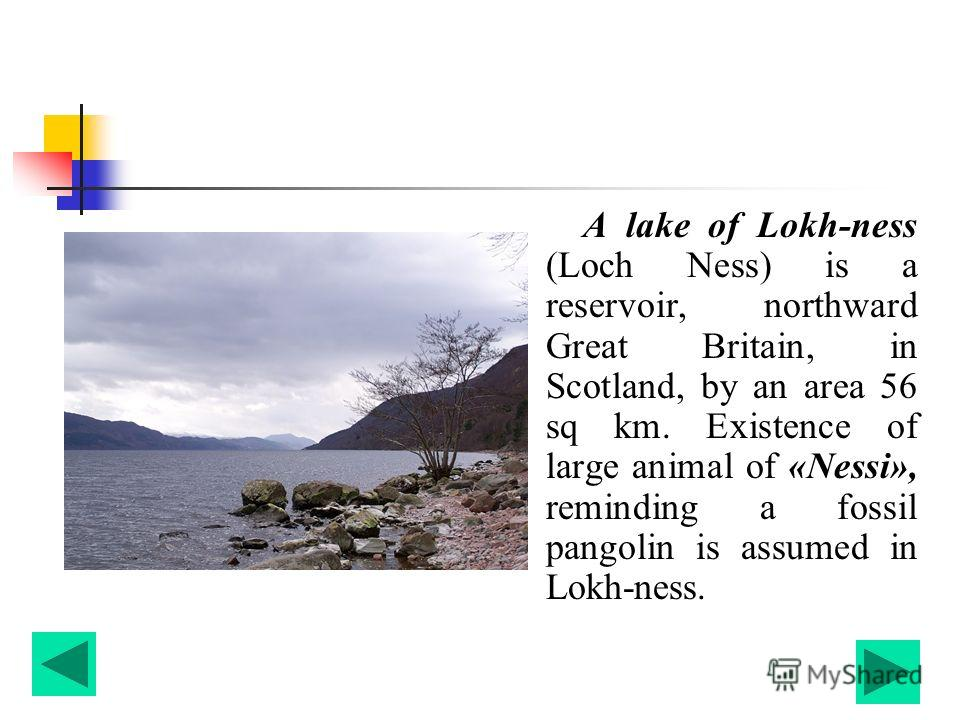 A lake of Lokh-ness (Loch Ness) is a reservoir, northward Great Britain, in Scotland, by an area 56 sq km. Existence of large animal of «Nessi», reminding a fossil pangolin is assumed in Lokh-ness.