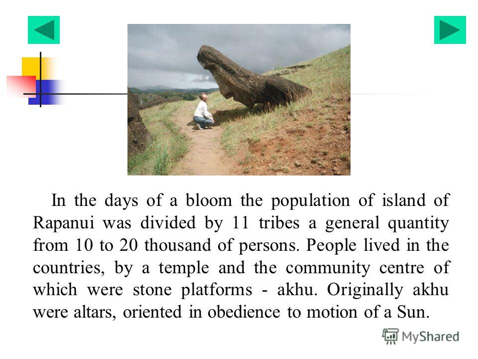 In the days of a bloom the population of island of Rapanui was divided by 11 tribes a general quantity from 10 to 20 thousand of persons. People lived in the countries, by a temple and the community centre of which were stone platforms - akhu. Origin