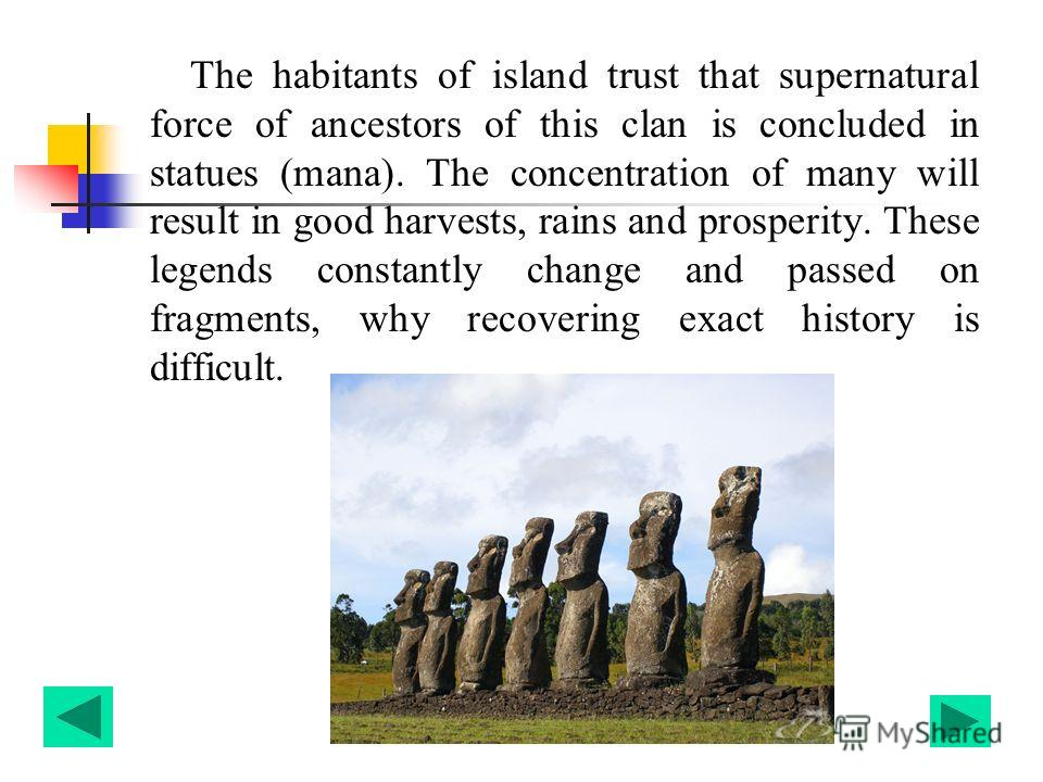 The habitants of island trust that supernatural force of ancestors of this clan is concluded in statues (mana). The concentration of many will result in good harvests, rains and prosperity. These legends constantly change and passed on fragments, why