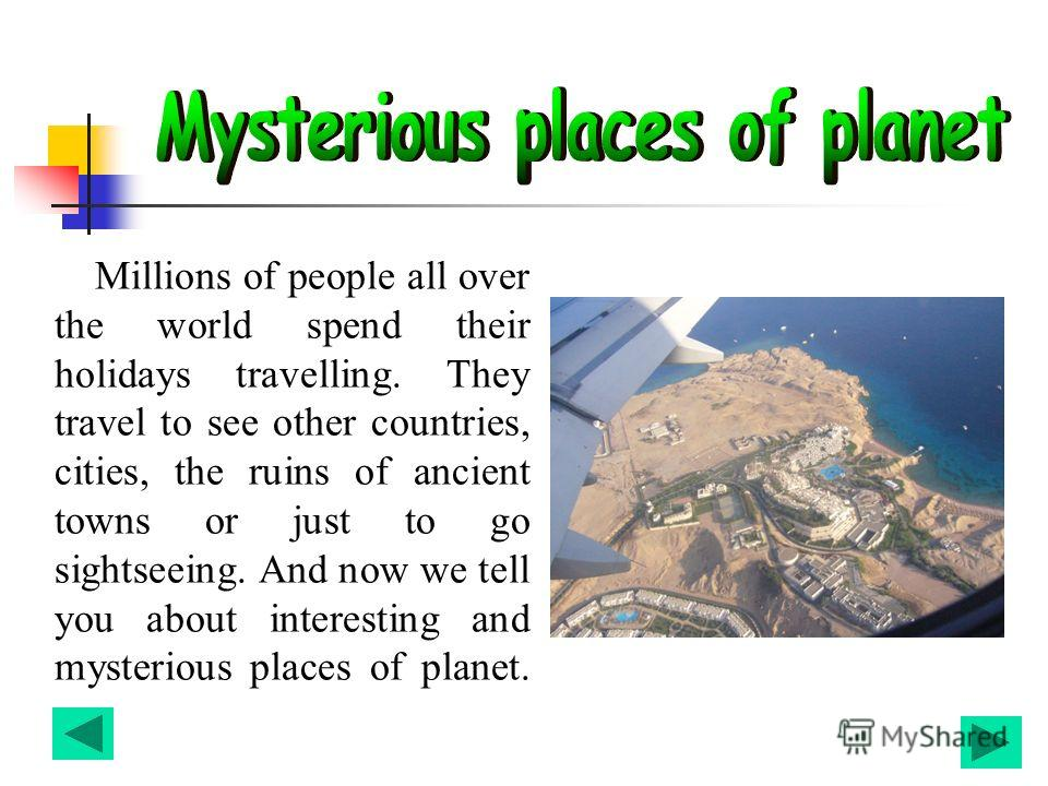 Millions of people all over the world spend their holidays travelling. They travel to see other countries, cities, the ruins of ancient towns or just to go sightseeing. And now we tell you about interesting and mysterious places of planet.