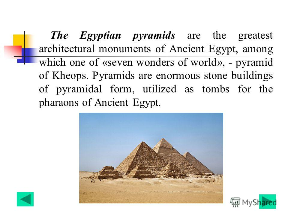 The Egyptian pyramids are the greatest architectural monuments of Ancient Egypt, among which one of «seven wonders of world», - pyramid of Kheops. Pyramids are enormous stone buildings of pyramidal form, utilized as tombs for the pharaons of Ancient