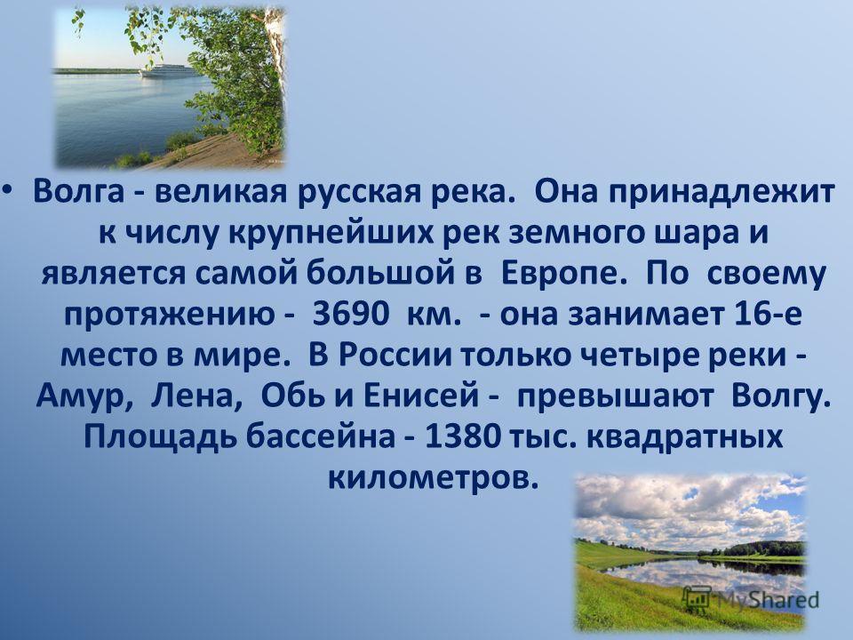 Волга - великая русская река. Она принадлежит к числу крупнейших рек земного шара и является самой большой в Европе. По своему протяжению - 3690 км. - она занимает 16-е место в мире. В России только четыре реки - Амур, Лена, Обь и Енисей - превышают