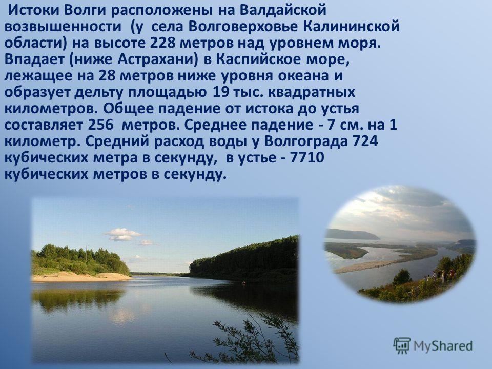 Истоки Волги расположены на Валдайской возвышенности (у села Волговерховье Калининской области) на высоте 228 метров над уровнем моря. Впадает (ниже Астрахани) в Каспийское море, лежащее на 28 метров ниже уровня океана и образует дельту площадью 19 т