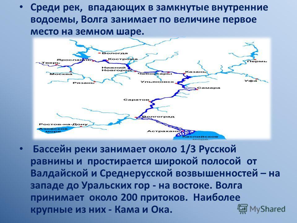 Среди рек, впадающих в замкнутые внутренние водоемы, Волга занимает по величине первое место на земном шаре. Бассейн реки занимает около 1/3 Русской равнины и простирается широкой полосой от Валдайской и Среднерусской возвышенностей – на западе до Ур