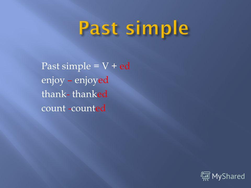 Past simple = V + ed enjoy – enjoyed thank- thanked count -counted