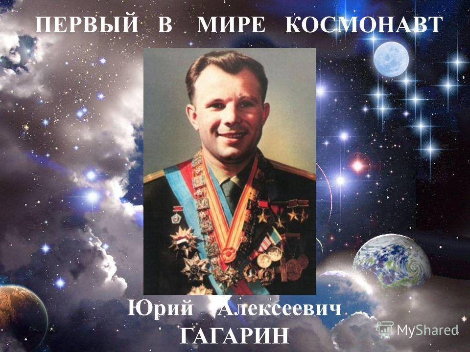 Юрий Алексеевич ГАГАРИН ПЕРВЫЙ В МИРЕ КОСМОНАВТ