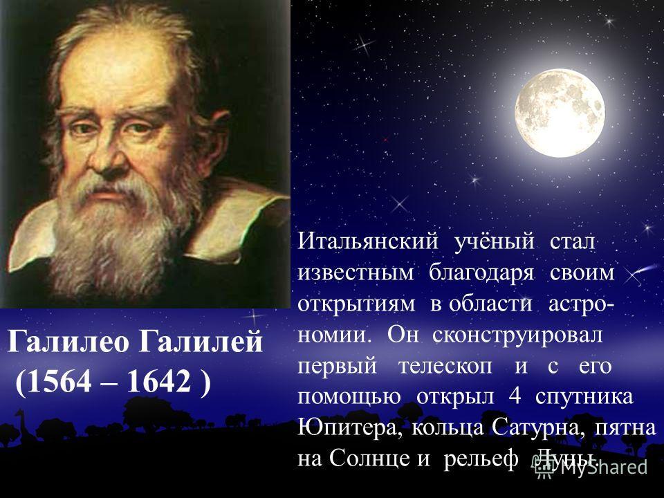 Итальянский учёный стал известным благодаря своим открытиям в области астро- номии. Он сконструировал первый телескоп и с его помощью открыл 4 спутника Юпитера, кольца Сатурна, пятна на Солнце и рельеф Луны. Галилео Галилей (1564 – 1642 )