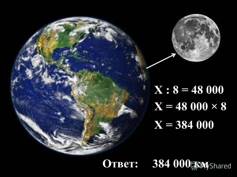 Х : 8 = 48 000 Ответ:384 000 км Х = 48 000 × 8 Х = 384 000