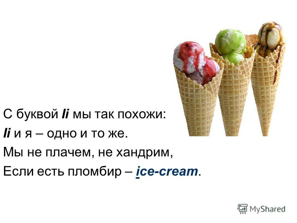 С буквой Ii мы так похожи: Ii и я – одно и то же. Мы не плачем, не хандрим, Если есть пломбир – ice-cream.
