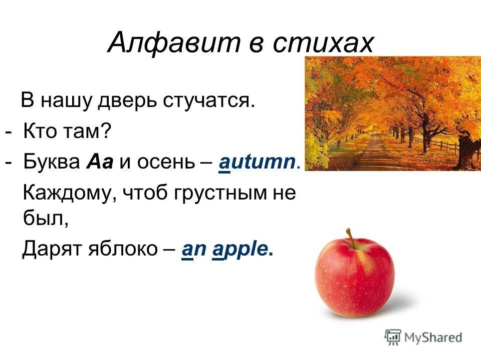 Алфавит в стихах В нашу дверь стучатся. -Кто там? -Буква Aa и осень – autumn. Каждому, чтоб грустным не был, Дарят яблоко – an apple.