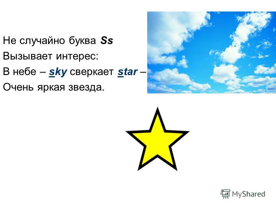 Не случайно буква Ss Вызывает интерес: В небе – sky сверкает star – Очень яркая звезда.