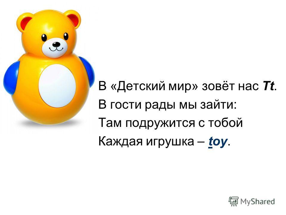 В «Детский мир» зовёт нас Tt. В гости рады мы зайти: Там подружится с тобой Каждая игрушка – toy.