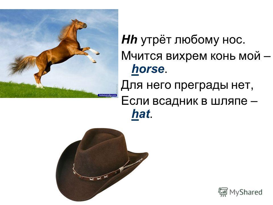 Hh утрёт любому нос. Мчится вихрем конь мой – horse. Для него преграды нет, Если всадник в шляпе – hat.