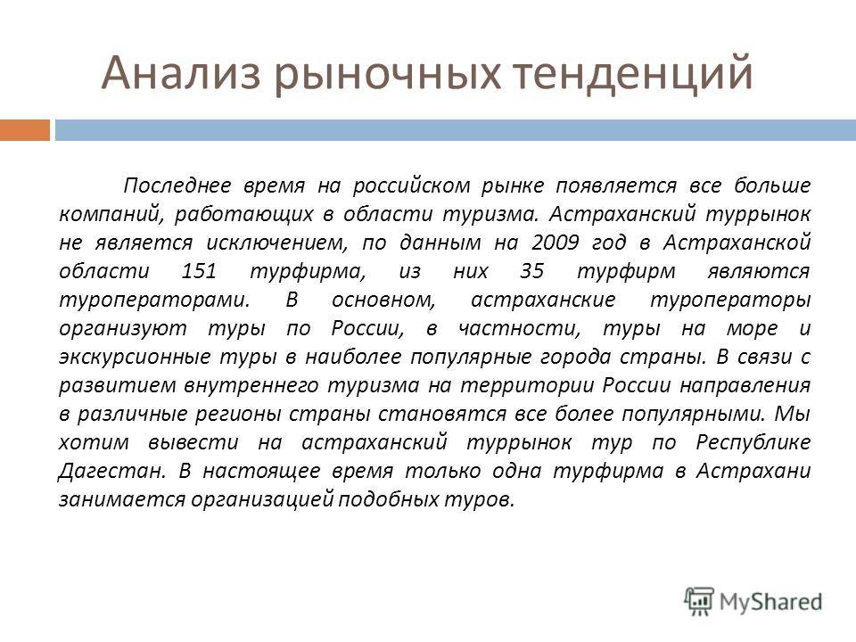 Анализ рыночных тенденций Последнее время на российском рынке появляется все больше компаний, работающих в области туризма. Астраханский туррынок не является исключением, по данным на 2009 год в Астраханской области 151 турфирма, из них 35 турфирм яв