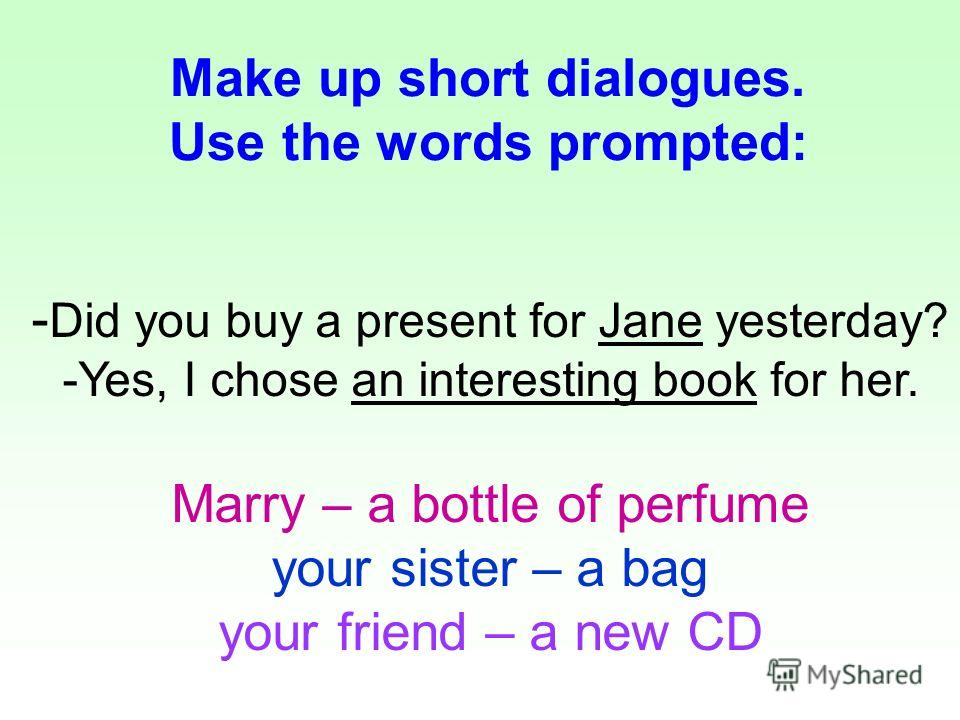 - Did you buy a present for Jane yesterday? - -Yes, I chose an interesting book for her. Marry – a bottle of perfume your sister – a bag your friend – a new CD Make up short dialogues. Use the words prompted: