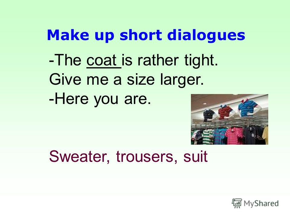 -The coat is rather tight. Give me a size larger. - -Here you are. Sweater, trousers, suit Make up short dialogues