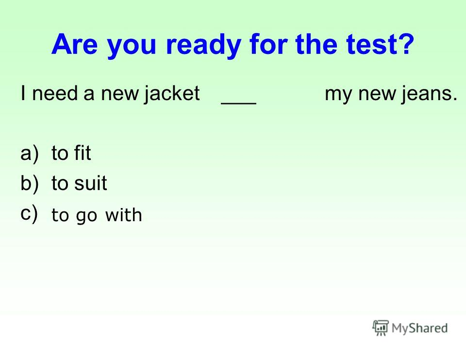 Are you ready for the test? I need a new jacket ___ my new jeans. a)to fit b)to suit c) to go with