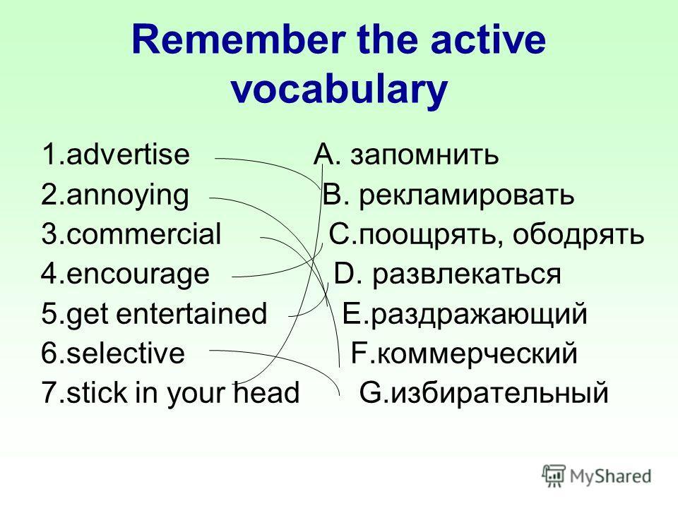 Remember the active vocabulary 1.advertise A. запомнить 2.annoying B. рекламировать 3.commercial C.поощрять, ободрять 4.encourage D. развлекатьcя 5.get entertained E.раздражающий 6.selective F.коммерческий 7.stick in your head G.избирательный